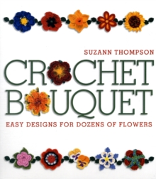 Crochet Bouquet : Easy Designs for Dozens of Flowers, Paperback Book