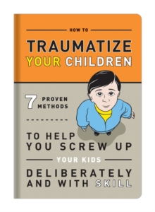 How to Traumatize Your Children : 7 Proven Methods to Help You Screw Up Your Kids Deliberately and with Skill, Paperback