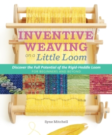 Inventive Weaving on a Little Loom : Discover the Full Potential of the Rigid-Heddle Loom - for Beginners and Beyond, Paperback