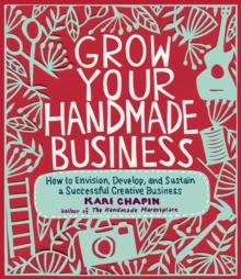 Grow Your Handmade Business : How to Envision, Develop, and Sustain a Successful Creative Business, Paperback
