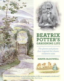 Beatrix Potter's Gardening Life : The Plants and Places That Inspired the Classic Children's Tales, Hardback