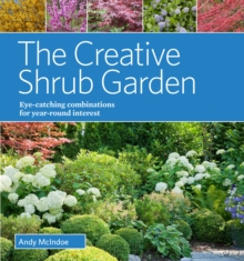The Creative Shrub Garden : Eye-Catching Combinations That Make Shrubs the Stars of Your Garden, Hardback