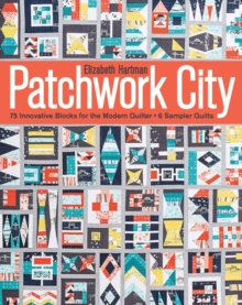 Patchwork City : 75 Innovative Blocks for the Modern Quilter + 6 Sampler Quilts, Paperback