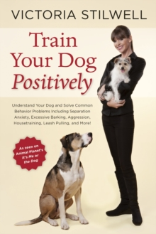 Train Your Dog Positively : Understand Your Dog and Solve Common Behavior Problems Including Separation Anxiety, Excessive Barking, Aggression, Housetraining, Leash Pulling, and More!, Paperback Book