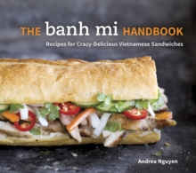 The Banh Mi Handbook : Recipes for Crazy-Delicious Vietnamese Sandwiches, Hardback