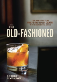The Old-Fashioned : The Story of the World's First Classic Cocktail, with Recipes and Lore, Hardback