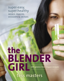 The Blender Girl : Super-Easy, Super-Healthy Meals, Snacks, Desserts, and Drinks-100 Gluten-Free, Raw, and Vegan Recipes!, Paperback