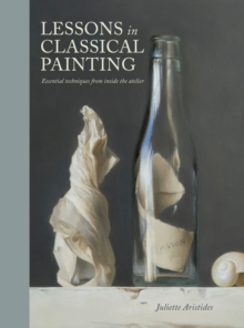 Lessons in Classical Painting : Essential Techniques from Inside the Atelier, Hardback