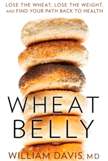 Wheat Belly : Lose the Wheat, Lose the Weight, and Find Your Path Back to Health, Hardback