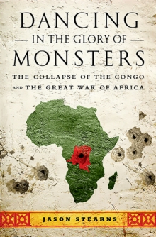 Dancing in the Glory of Monsters : The Collapse of the Congo and the Great War of Africa, Paperback Book
