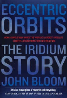 Eccentric Orbits : The Iridium Story - How a Single Man Saved the World's Largest Satellite Constellation from Fiery Destruction, Paperback