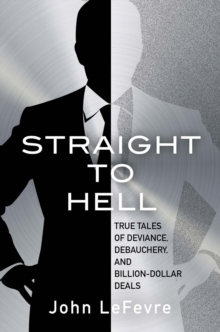 Straight to Hell : True Tales of Deviance, Debauchery, and Billion-Dollar Deals, Paperback