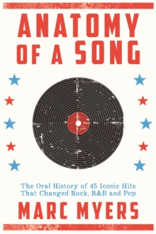 Anatomy of a Song : The Oral History of 45 Iconic Hits That Changed Rock, R&B and Pop, Hardback