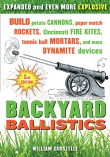 Backyard Ballistics : Build Potato Cannons, Paper Match Rockets, Cincinnati Fire Kites, Tennis Ball Mortars, & More Dynamite Devices, Paperback Book