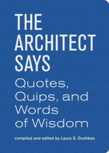 The Architect Says : A Compendium of Quotes, Witticisms, Bons Mots, Insights, and Wisdom on the Art of Building Design, Hardback