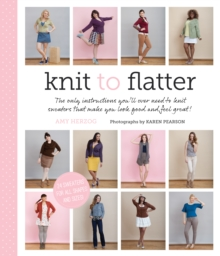 Knit to Flatter : The Only Instructions You'll Ever Need to Knit Sweaters That Make You Look Good and Feel Great!, Paperback Book
