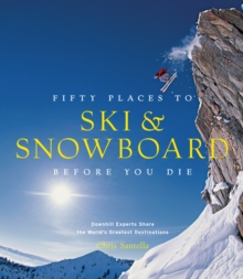 Fifty Places to Ski and Snowboard Before You Die : Downhill Experts Share the World's Greatest Destinations, Hardback Book