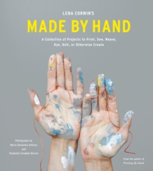 Lena Corwin's Made by Hand : A Collection of Projects to Print, Sew, Weave, Dye, Knit, or Otherwise Create, Hardback Book