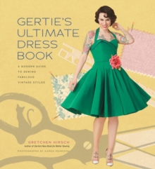 Gertie's Ultimate Dress Book : A Modern Guide to Sewing Fabulous Vintage Styles, Hardback