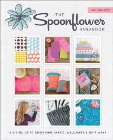 Spoonflower Handbook : A DIY Guide to Designing Fabric, Wallpaper, and Gift Wrap with 30+ Projects, Paperback