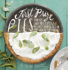 First Prize Pies : Shoo-fly, Candy Apple, and Other Deliciously Inventive Pies for Every Week of the Year (and More), Hardback