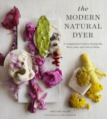 The Modern Natural Dyer : A Comprehensive Guide to Dyeing Silk, Wool, Linen, and Cotton at Home, Hardback
