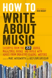 How to Write About Music : Excerpts from the 33 1/3 Series, Magazines, Books and Blogs with Advice from Industry-Leading Writers, Paperback Book