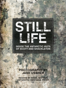 Still Life : Inside the Antarctic Huts of Scott and Shackleton, Hardback