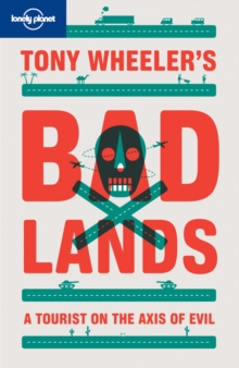 Tony Wheeler's Bad Lands : A Tourist on the Axis of Evil, Paperback