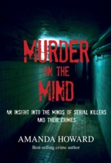 Murder on the Mind : An Insight into the Minds of Serial Killers and Their Crimes, Paperback