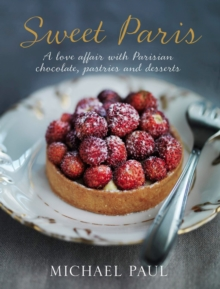 Sweet Paris : A Love Affair with Parisian Chocolate, Pastries and Desserts, Hardback