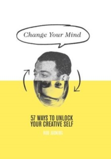 Change Your Mind : 57 Ways to Unlock Your Creative Self, Hardback