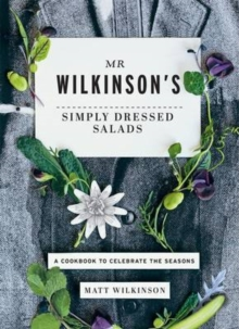 Mr. Wilkinson's Simply Dressed Salads : A Cookbook to Celebrate the Seasons, Hardback Book