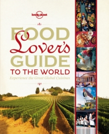 Food Lover's Guide to the World : Experience the Great Global Cuisines, Hardback