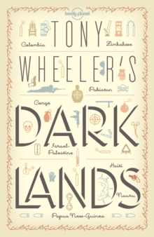 Tony Wheeler's Dark Lands : the Lonely Planet Founder Travels to Some of the World's Most Challenging Places, Paperback