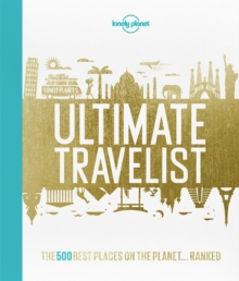 Lonely Planet's Ultimate Travelist : The 500 Best Places on the Planet...Ranked, Hardback