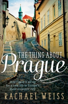 The Thing About Prague... : How I Gave it All Up for a New Life in Europe's Most Eccentric City, Paperback