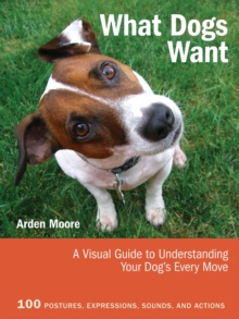 What Dogs Want : A Visual Guide to Understanding Your Dog's Every Move, Paperback