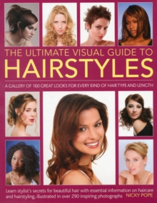 The Ultimate Visual Guide to Hairstyles : A Gallery of 160 Great Looks for Every Kind of Hair Type and Length with Essential Information on Haircare and Hairstyling, Illustrated in Over 290 Phtographs, Paperback