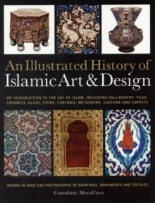 An Illustrated History of Islamic Art & Design : An Expert Introduction to Islamic Art, from Calligraphy, Tiles, Costumes and Carpets to Pottery, Woodcarvings and Metalwork, Paperback