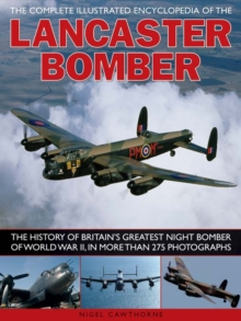 The Complete Illustrated Encyclopedia of the Lancaster Bomber : The History of Britain's Greatest Night Bomber of World War II, in More Than 275 Photographs, Paperback