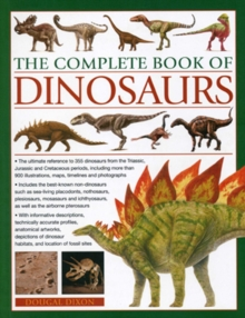 The Complete Book of Dinosaurs : The Ultimate Reference to 355 Dinosaurs from the Triassic, Jurassic and Cretaceous Periods, Including More Than 900 Illustrations, Maps, Timelines and Photographs, Paperback
