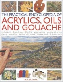 Practical Encyclopedia of Acrylics, Oils and Gouache : Mixing Paint, Brush Strokes, Gouache, Masking Out, Glazing, Wet-into-wet, Drybrush Painting, Stretching Canvas, Painting with Knives, Light to Da, Paperback