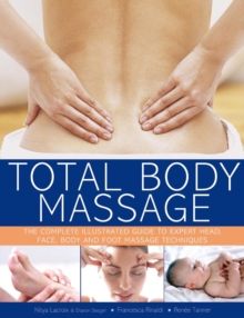 Total Body Massage : The Complete Illustrated Guide to Expert Head, Face, Body and Foot Massage Techniques, Paperback