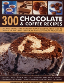 300 Chocolate & Coffee Recipes : Delicious, Easy-to-make Recipes for Total Indulgence, from Bakes to Desserts, Shown Step by Step in More Than 1300 Glorious Photographs, Paperback