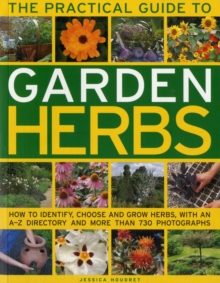 The Practical Guide to Garden Herbs : How to Identify, Choose and Grow Herbs with an A-Z Directory and More Than 730 Photographs, Paperback Book