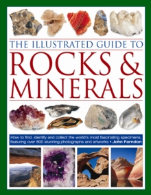 The Illustrated Guide to Rocks and Minerals : How to Find, Identify and Collect the World's Most Fascinating Specimens, Featuring Over 800 Stunning Photographs and Artworks, Paperback