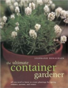 The Ultimate Container Gardener : All You Need to Know to Create Plantings for Spring, Summer, Autumn and Winter, Paperback Book