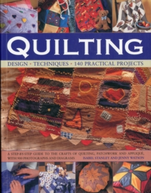 Quilting : Design, Techniques, 140 Practical Projects : a Step-by-step Guide to the Crafts of Quiliting, Patchwork and Appliquae with 900 Photographs and Diagrams, Paperback