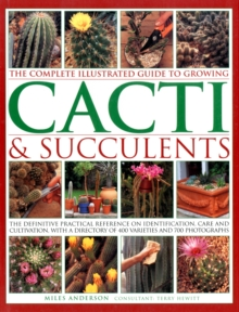 The Complete Illustrated Guide to Growing Cacti & Succulents : the Definitive Practical Reference on Identification, Care and Cultivation, with a Directory of 400 Varieties and 700 Photographs, Paperback